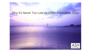 Why it's Never Too Late to Order Cremation Glass